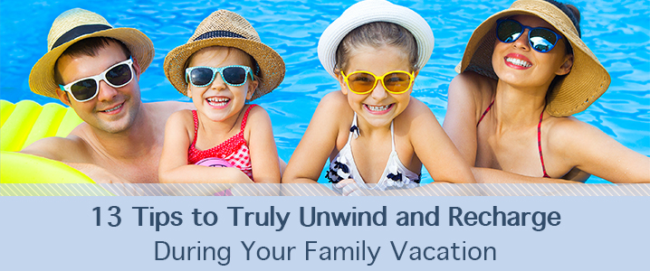 13 Tips to truly unwind and recharge during your family vacation