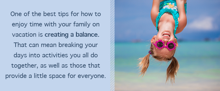 One of the best tips for how to enjoy time with your family on vacation is creating balance. That can mean breaking your days into activities you all do together, as well as those that provide a little space for everyone.