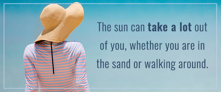Remember the sun can take a lot out of you.