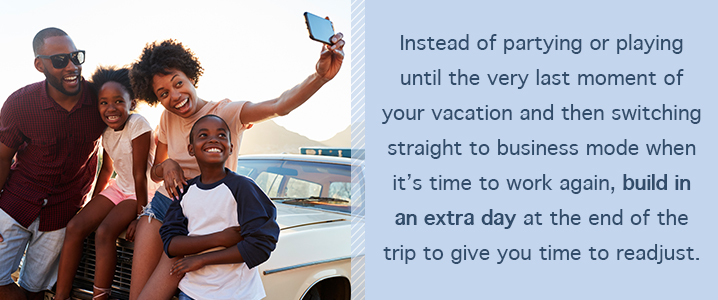 Instead of partying or playing until the very last moment of your vacation and then switching straight to business mode when it's time to work again, build in an extra day at the end of the trip to give you time to readjust.