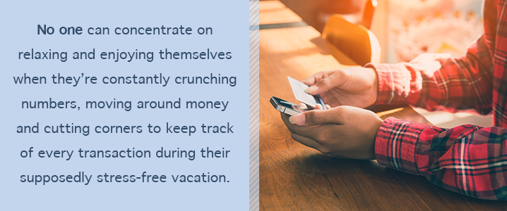 No one can concentrate on relaxing and enjoying themselves when they're crunching numbers, moving around money and cutting corners to keep track of every transaction during their supposedly stress-free vacation.