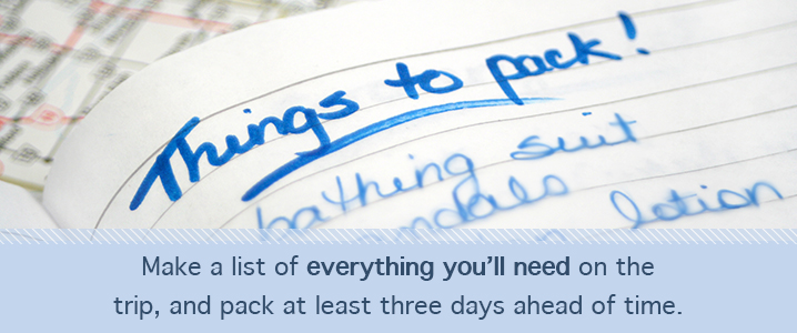 Make a list of everything you'll need on the trip, and pack at least three days ahead of time.