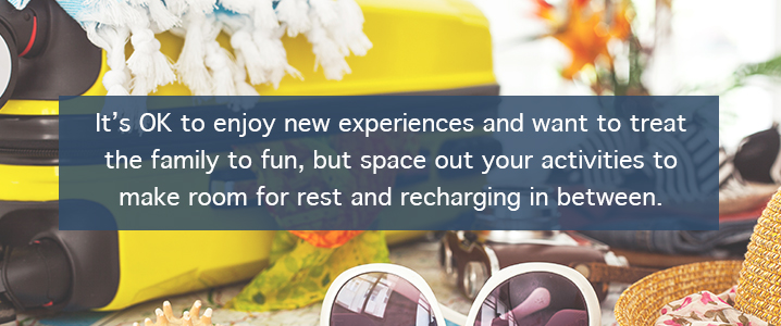 It's OK to enjoy new experiences and want to treat the family to fun, but space out your activities to make room for rest and recharging in between.