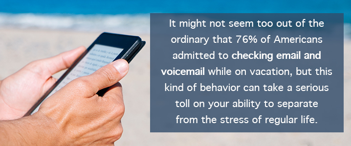 It might not seem too out of the ordinary that 76 percent of Americans admitted to checking email and voicemail while on vacation, but this kind of behavior can take a serious toll on your ability to separate from the stress of regular life.