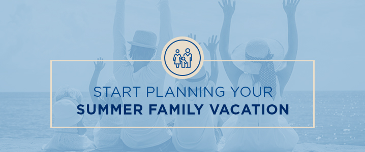 Start Planning Your Summer Family Vacation