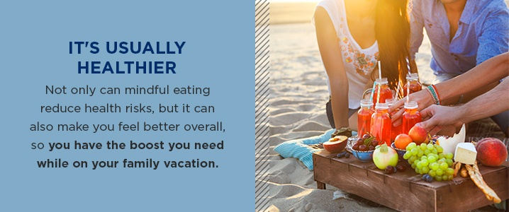 Not only can mindful eating reduce health risks, but it can also make you feel better overall, so you have the boost you need while on your family vacation