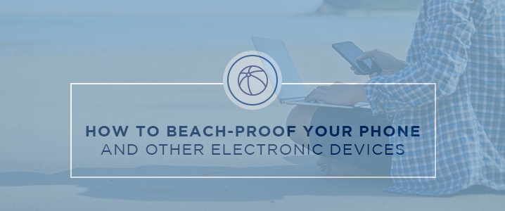 How to Beach-Proof Your Phone and Other Electronic Devices