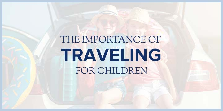 The Importance of Traveling for Children